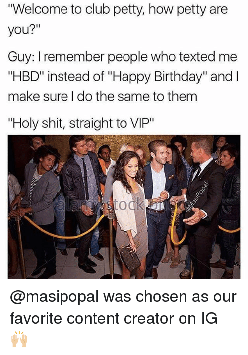 """Birthday, Club, and Memes: Welcome to club petty, how petty are  you?""""  Guy: I remember people who texted me  """"HBD"""" instead of """"Happy Birthday"""" and I  make sure I do the same to them  """"Holy shit, straight to VIP"""" @masipopal was chosen as our favorite content creator on IG 🙌🏼"""