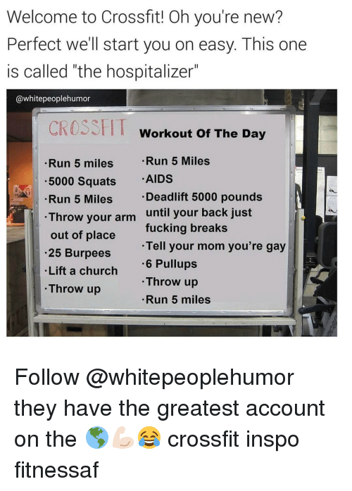 """Throwes: Welcome to Crossfit! Oh you're new?  Perfect we'll start you on easy. This one  is called """"the hospitalizer""""  @white peoplehumor  CROSS HT  Workout of The Day  Run 5 Miles  Run 5 miles  5000 Squats  AIDS  Deadlift 5000 pounds  Run 5 Miles  Throw your arm  until your back just  fucking breaks  out of place  Tell your mom you're gay  .25 Burpees  Lift a church  6 Pullups  Throw up  Throw up  Run 5 miles Follow @whitepeoplehumor they have the greatest account on the 🌎💪🏻😂 crossfit inspo fitnessaf"""
