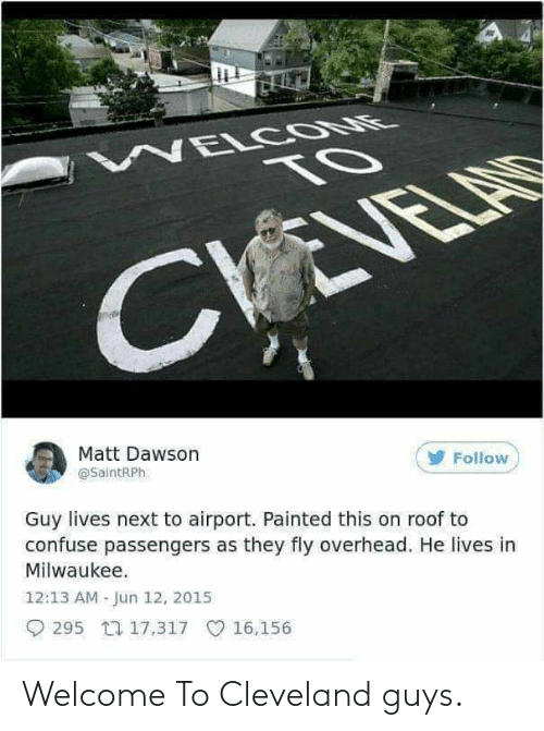 dawson: WELCOME  TO  CVEVELAR  Matt Dawson  @SaintRPh  Follow  Guy lives next to airport. Painted this on roof to  confuse passengers as they fly overhead. He lives in  Milwaukee.  12:13 AM - Jun 12, 2015  O 295 17,317 O 16,156 Welcome To Cleveland guys.