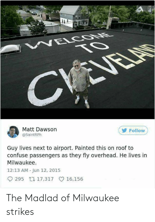 dawson: WELCOME  TO  EVELA  CY  Matt Dawson  @SaintRPh  Follow  Guy lives next to airport. Painted this on roof to  confuse passengers as they fly overhead. He lives in  Milwaukee.  12:13 AM - Jun 12, 2015  O 295 L7 17,317  O 16,156 The Madlad of Milwaukee strikes