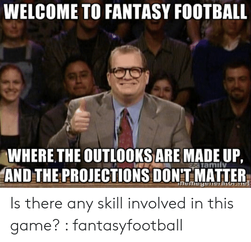 Fantasy Football Commissioner: WELCOME TO FANTASY FOOTBALL  WHERE THE OUTLOOKSARE MADE UP,  ocramilv  AND THE PROJECTIONS DON'T MATTER Is there any skill involved in this game? : fantasyfootball