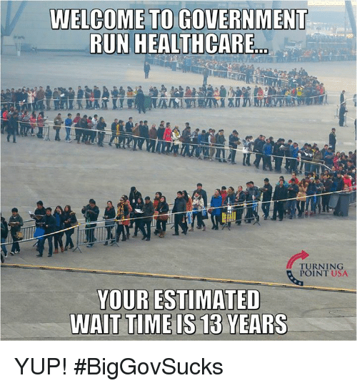 "Memes, Run, and Time: WELCOME TO GOVERNMENT  RUN HEALTHCARE""  TURNING  POINT USA  YOUR ESTIMATED  TIME IS 13  WAIT  YEARS YUP! #BigGovSucks"