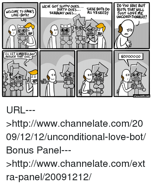 memes: WELCOME TO HANK's  LOVE-BOTs!  ALL LET KIMBERLY-BOT  ANSWER THAT ONE.  DD POU HAVE ANY  WENE GOT SLUTTY ONES...  DIRTp ONES  THESE BOT's Do  BOTS THAT WILL  ALL YANEEDI  JUST LOVE ME  SKAAANKY ONES...  UNCONDITIONALLY?  channelate.com URL--->http://www.channelate.com/2009/12/12/unconditional-love-bot/ Bonus Panel--->http://www.channelate.com/extra-panel/20091212/