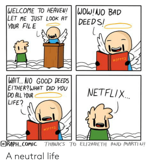 elizabeth: WELCOME TO HEAVEN!  LET ME JUST LOOK AT  YOUR FILE  WOW!NO BAD  DEED S  #31 113  WAIT... NO GOOD DEEDS  EITHER?WHAT DID YOU  DO ALL YOUR  LIFE?  NETFLIX  #37113  ORAPH ComIC THANKS TO ELIZABETH AND MARTIN! A neutral life