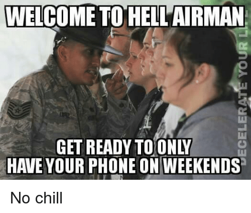Chill, Memes, and No Chill: WELCOME TO HELL AIRMAN  HAVE YOUR PHONE ON WEEKENDS No chill