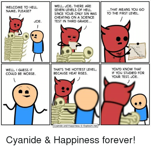 it could be worse: WELCOME TO HELL.  NAME, PLEASE?  JOE.  WELL, I  GUESS IT  COULD BE WORSE.  WELL, JOE, THERE ARE  SEVEN LEVELS OF HELL.  SINCE YOUR ONLY SIN WAS  CHEATING ON A SCIENCE  TEST IN THIRD GRADE...  THAT'S THE HOTTEST LEVEL,  BECAUSE HEAT RISES.  Cyanide and Happiness Explosm.net  THAT MEANS YOU GO  TO THE FIRST LEVEL.  YOU'D KNOW THAT  IF YOU STUDIED FOR  YOUR TEST, JOE Cyanide & Happiness forever!