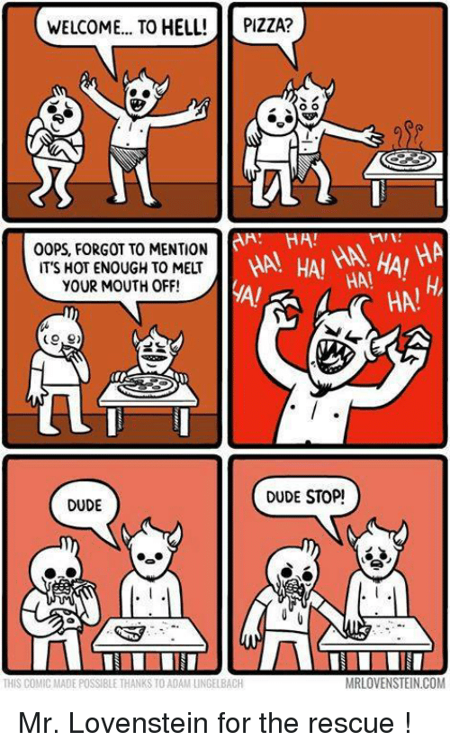 Dank, Dude, and Pizza: WELCOME... TO HELL!  PIZZA?  OO  HAL HA!  HA  HAI  HAI HAI  OOPS FORGOT TO MENTION  IT'S HOT ENOUGH TO MELT  YOUR MOUTH OFF!  DUDE STOP!  DUDE  MRLOVENSTEIN.COM  THIS COMIC MADE POSSIBLE THANKS TO ADAM UNGELBACH Mr. Lovenstein for the rescue !