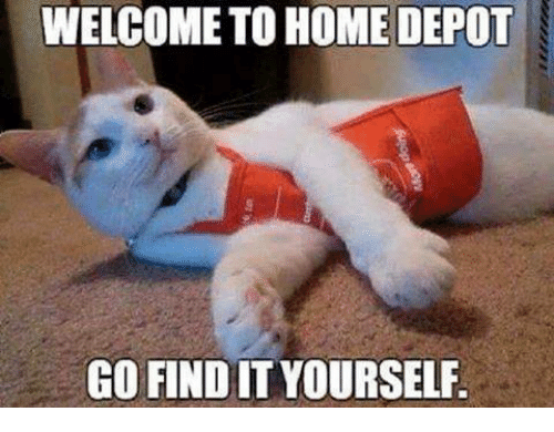 Memes, Home, and Home Depot: WELCOME TO HOME DEPOT  GO FIND IT YOURSELF