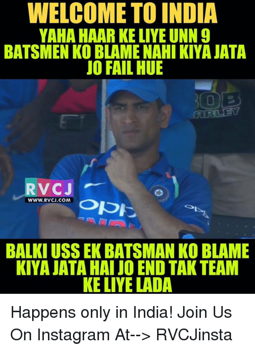 rvc: WELCOME TO INDIA  YAHA HAAR KE LIYE UNN 9  BATSMEN KO BLAME NAHI KIYA JATA  JO FAIL HUE  RVCJ  www.Rvc.co M 0pに  RVC.CON. Opに  WWW.RVCJ.COM  BALKI USS EK BATSMAN KO BLAME  KIYA JATA HAI JO END TAK TEAM  KE LIYE LADA Happens only in India!  Join Us On Instagram At--> RVCJinsta