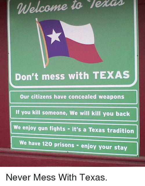 mess: Welcome to lerds  Don't mess with TEXAS  Our citizens have concealed weapons  If you kill someone, We will kill you back  We enjoy gun fights it's a Texas tradition  We have 120 prisons enjoy your stay <p>Never Mess With Texas.</p>