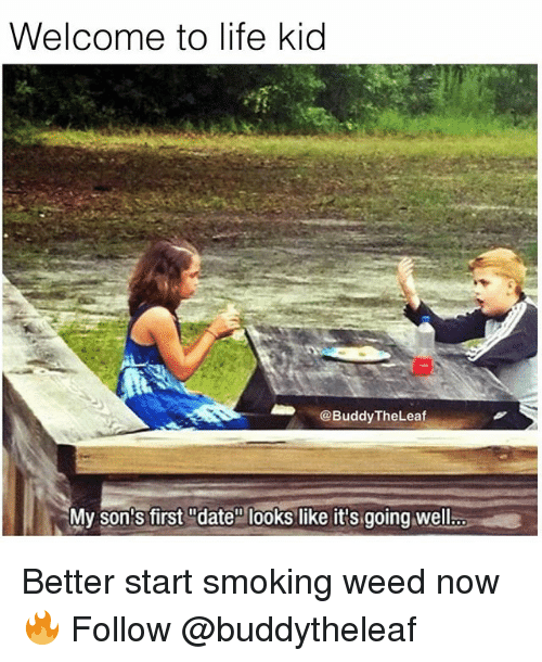 """Life, Memes, and Smoking: Welcome to life kid  BuddyTheLeaf  My son's first """"date"""" looks like it's going well. Better start smoking weed now 🔥 Follow @buddytheleaf"""