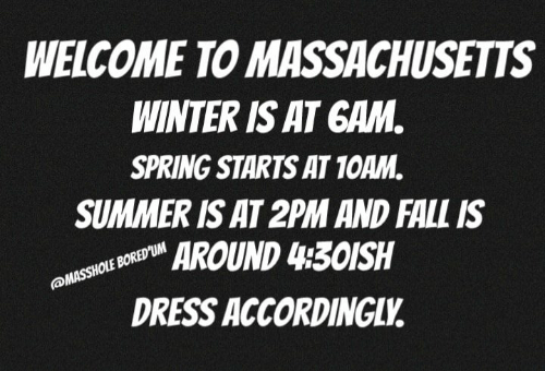 gam: WELCOME TO MASSACHUSETTS  WINTER IS AT GAM  SPRING STARTS AT 1OAM.  SUMMER IS AT 2PM AND FALL IS  AROUND 430ISH  DRESS ACCORDINGLV
