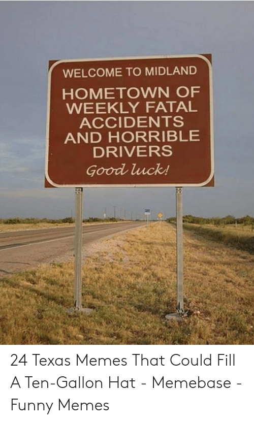 Texas Meme: WELCOME TO MIDLAND  HOMETOWN OF  WEEKLY FATAL  ACCIDENTS  AND HORRIBLE  DRIVERS  Good luck! 24 Texas Memes That Could Fill A Ten-Gallon Hat - Memebase - Funny Memes