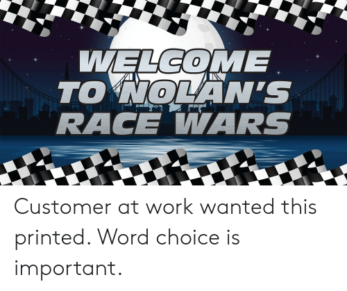 race wars: WELCOME  TO NOLAN'S  RACE WARS Customer at work wanted this printed. Word choice is important.