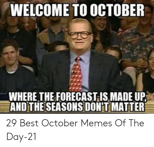 dont matter: WELCOME TO OCTOBER  WHERE THE FORECAST IS MADE UP  AND THE SEASONS DON'T MATTER 29 Best October Memes Of The Day-21