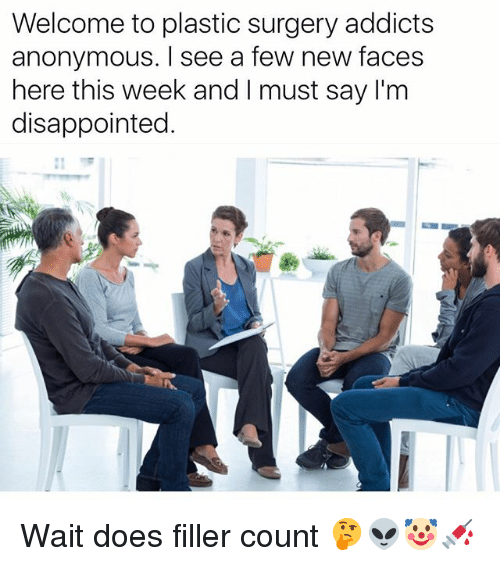 Disappointed, Funny, and Anonymous: Welcome to plastic surgery addicts  anonymous. I see a few new faces  here this week and I must say l'm  disappointed. Wait does filler count 🤔👽🤡💉