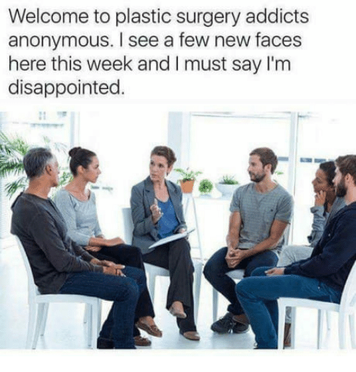 i must say: Welcome to plastic surgery addicts  anonymous. I see a few new faces  here this week and I must say I'm  disappointed