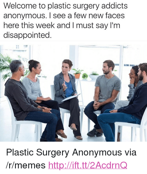 """i must say: Welcome to plastic surgery addicts  anonymous. I see a few new faces  here this week and I must say I'm  disappointed. <p>Plastic Surgery Anonymous via /r/memes <a href=""""http://ift.tt/2AcdrnQ"""">http://ift.tt/2AcdrnQ</a></p>"""