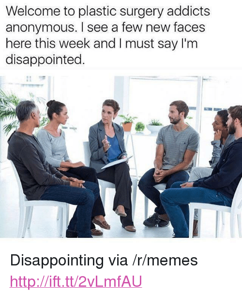 """Disappointed, Memes, and Anonymous: Welcome to plastic surgery addicts  anonymous. I see a few new faces  here this week and I must say I'm  disappointed. <p>Disappointing via /r/memes <a href=""""http://ift.tt/2vLmfAU"""">http://ift.tt/2vLmfAU</a></p>"""