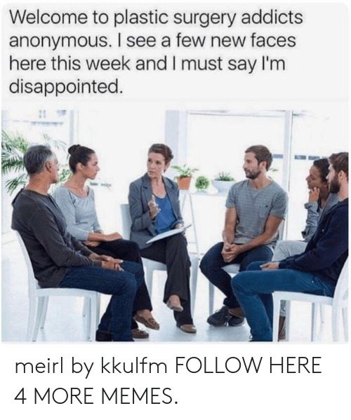 plastic surgery: Welcome to plastic surgery addicts  anonymous. I see a few new faces  here this week and I must say I'm  disappointed. meirl by kkulfm FOLLOW HERE 4 MORE MEMES.