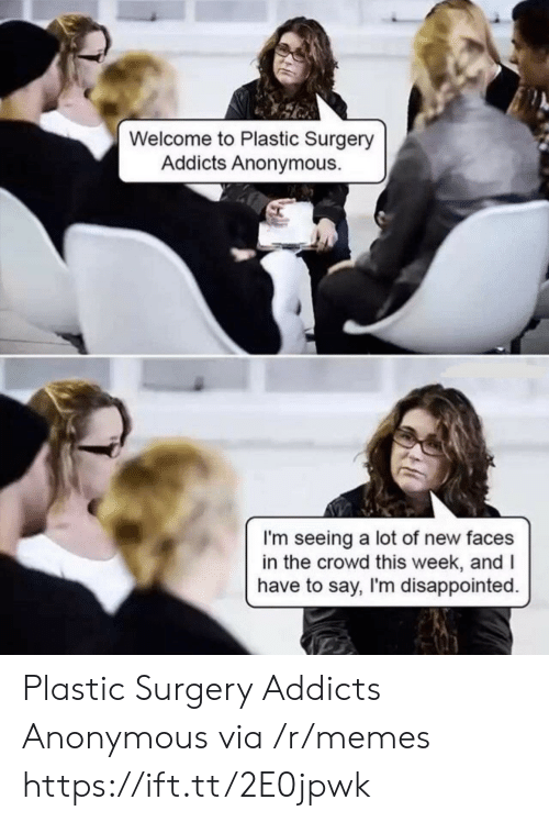 plastic surgery: Welcome to Plastic Surgery  Addicts Anonymous.  I'm seeing a lot of new faces  in the crowd this week, andI  have to say, I'm disappointed. Plastic Surgery Addicts Anonymous via /r/memes https://ift.tt/2E0jpwk