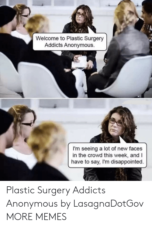 plastic surgery: Welcome to Plastic Surgery  Addicts Anonymous.  I'm seeing a lot of new faces  in the crowd this week, andI  have to say, I'm disappointed. Plastic Surgery Addicts Anonymous by LasagnaDotGov MORE MEMES