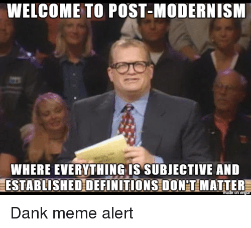 modernism: WELCOME TO POST-MODERNISM  WHERE EVERYTHING IS SUBJECTIVE AND  ESTABLISHEDDEFINITIONS DONT MATTER Dank meme alert