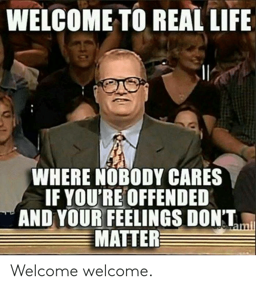dont matter: WELCOME TO REAL LIFE  WHERE NOBODY CARES  IF YOU'RE OFFENDED  AND YOUR FEELINGS DONT,  MATTER Welcome welcome.
