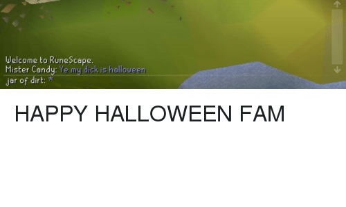 Candy, Fam, and Halloween: Welcome to RuneScape.  Mister Candy: Ye my dick is halloween  ar of dir <p>HAPPY HALLOWEEN FAM</p>