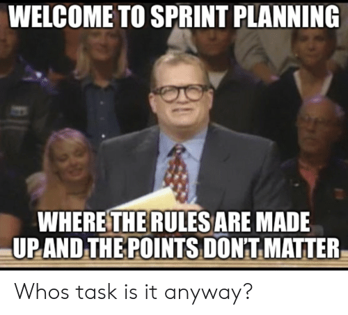 dont matter: WELCOME TO SPRINT PLANNING  WHERE THE RULESARE MADE  UPAND,THE POINTS DON'T MATTER Whos task is it anyway?
