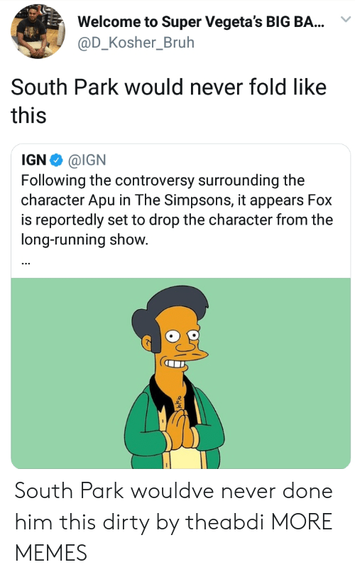 controversy: Welcome to Super Vegeta's BIG BA...  @D_Kosher_Bruh  South Park would never fold like  this  IGN Φ @IGN  Following the controversy surrounding the  character Apu in The Simpsons, it appears Fox  is reportedly set to drop the character from the  long-running show. South Park wouldve never done him this dirty by theabdi MORE MEMES