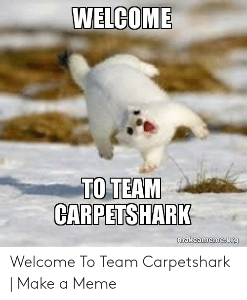 Welcome To The Team Meme: WELCOME  TO TEAM  CARPETSHARK  makeameme org  eameme.org Welcome To Team Carpetshark | Make a Meme