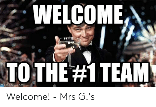 Welcome To The Team Meme: WELCOME  TO THE#1 TEAM  memegeuconm Welcome! - Mrs G.'s