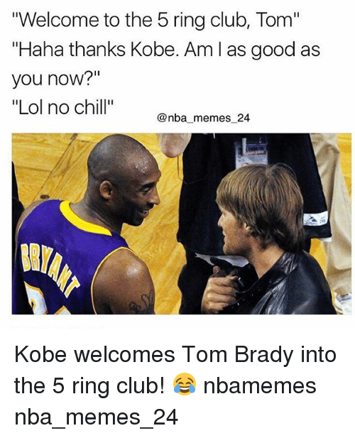 """Nba, No Chill, and Nba-Meme: """"Welcome to the 5 ring club, Tom""""  """"Haha thanks Kobe. Am as good as  you now?""""  """"Lol no chill""""  @nba memes 24 Kobe welcomes Tom Brady into the 5 ring club! 😂 nbamemes nba_memes_24"""
