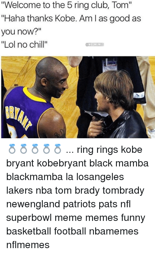 "Nflmemes: ""Welcome to the 5 ring club, Tom""  ""Haha thanks Kobe. Am l as good as  you now?""  ""Lol no chill""  @NBAMEMES 💍💍💍💍💍 ... ring rings kobe bryant kobebryant black mamba blackmamba la losangeles lakers nba tom brady tombrady newengland patriots pats nfl superbowl meme memes funny basketball football nbamemes nflmemes"