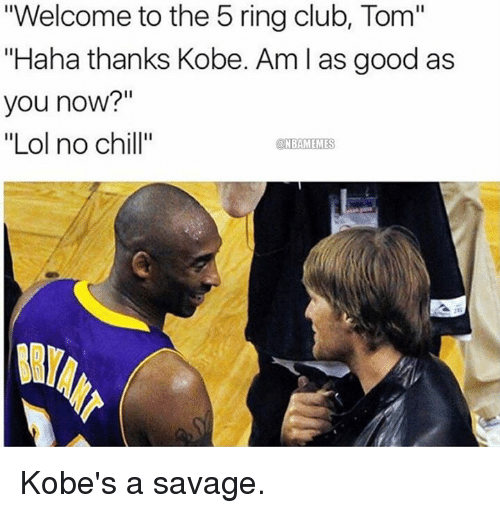 """Nba, No Chill, and Kobe: """"Welcome to the 5 ring club, Tom""""  """"Haha thanks Kobe. Am l as good as  you now?""""  """"Lol no chill""""  a NBAMEMES Kobe's a savage."""