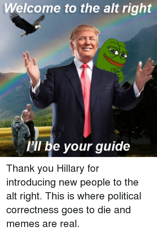 Dank, Meme, and Memes: Welcome to the alt right  I'll be your guide Thank you Hillary for introducing new people to the alt right. This is where political correctness goes to die and memes are real.
