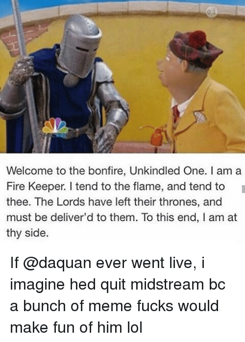 Meme Fuck: Welcome to the bonfire, Unkindled One. l am a  Fire Keeper. tend to the flame, and tend to  thee. The Lords have left their thrones, and  must be deliver'd to them. To this end, I am at  thy side If @daquan ever went live, i imagine hed quit midstream bc a bunch of meme fucks would make fun of him lol