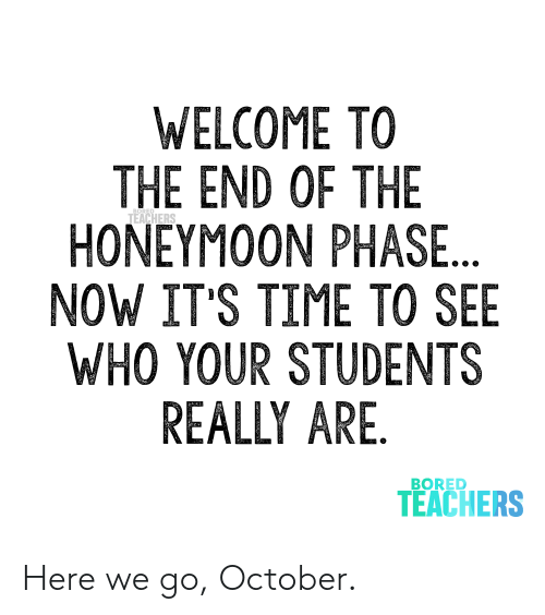 phase: WELCOME TO  THE END OF THE  HONEYMOON PHASE...  NOW IT'S TIME TO SEE  WHO YOUR STUDENTS  REALLY ARE.  TEACHERS  BORED  TEACHERS Here we go, October.