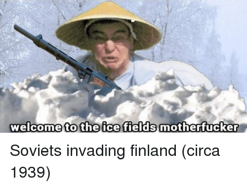 finland: welcome to the ice fields motherfucker Soviets invading finland (circa 1939)