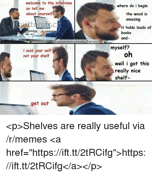 """Books, Memes, and The Interview: welcome to the interview  so tell me  about yourself  where do i begin  the wood is  amazing  it holds loads of  books  and-  @maizememesready2harvest  myself?  i said your self  not your shelf  oh  well i got this  really nice  shelf  get out <p>Shelves are really useful via /r/memes <a href=""""https://ift.tt/2tRCifg"""">https://ift.tt/2tRCifg</a></p>"""