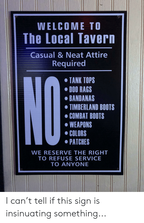 timberland boots: WELCOME TO  The Local Tavern  Casual & Neat Attire  Required  TANK TOPS  DOO RAGS  BANDANAS  TIMBERLAND BOOTS  COMBAT BOOTS  WEAPONS  COLORS  PATCHES  NO  WE RESERVE THE RIGHT  TO REFUSE SERVICE  TO ANYONE I can't tell if this sign is insinuating something...