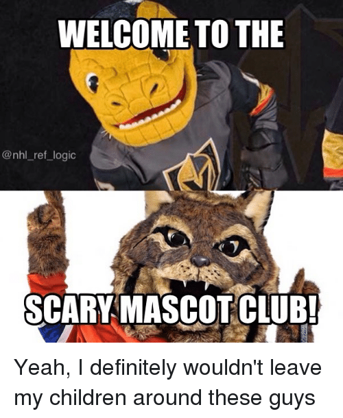 Children, Definitely, and Logic: WELCOME TO THE  @nhl_ref_logic  SCARY MASCOTCUB Yeah, I definitely wouldn't leave my children around these guys