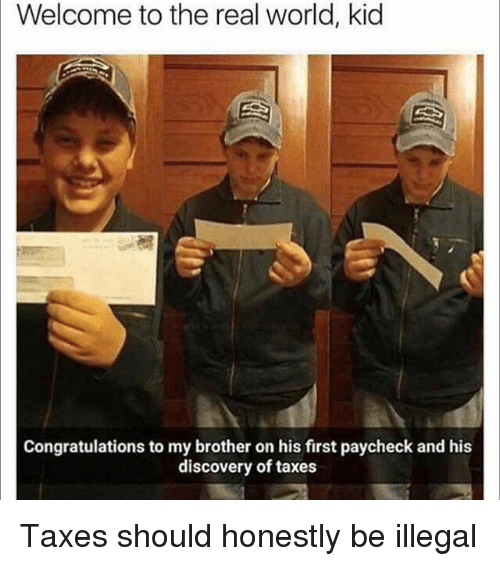 Funny, Taxes, and Congratulations: Welcome to the real world, kid  Congratulations to my brother on his first paycheck and his  discovery of taxes Taxes should honestly be illegal