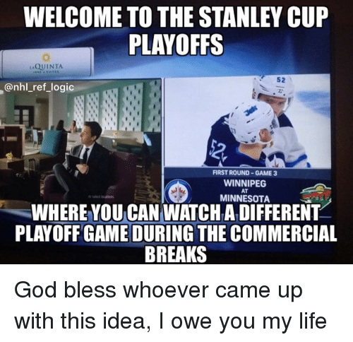 stanley cup playoffs: WELCOME TO THE STANLEY CUP  PLAYOFFS  QUINTA  52  @nhl_ref_logic  2  FIRST ROUND GAME 3  WINNIPEG  AT  MINNESOTA  WHERE YOU CAN WATCHA DIFFERENT  PLAYOFF GAME DURING THE COMMERCIAL  BREAKS God bless whoever came up with this idea, I owe you my life