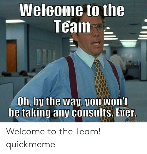 Welcome To The Team Meme: Welcome to the  Teall  Oh, lby the Way, you won't  be taking any consults. Ever Welcome to the Team! - quickmeme