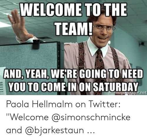 "Welcome To The Team Meme: WELCOME TO THE  TEAM!  AND, YEAH, WE RE GOING TO NEED  YOU TO COME INON SATURDAY Paola Hellmalm on Twitter: ""Welcome @simonschmincke and @bjarkestaun ..."
