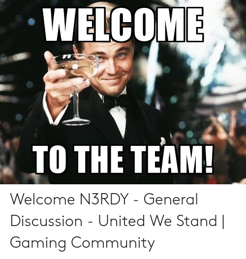Welcome To The Team Meme: WELCOME  TO THE TEAM! Welcome N3RDY - General Discussion - United We Stand | Gaming Community