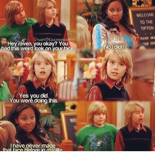Weird Looks: WELCOME  TO THE  TIPTON  INSTAGIZAN  PLEASE  SN  Hey raven, you okay? YOU  had this weird look on vour face  Ididn't  Yes you did.  You weré doing this.  I have never made  hat face hefnce in mllife