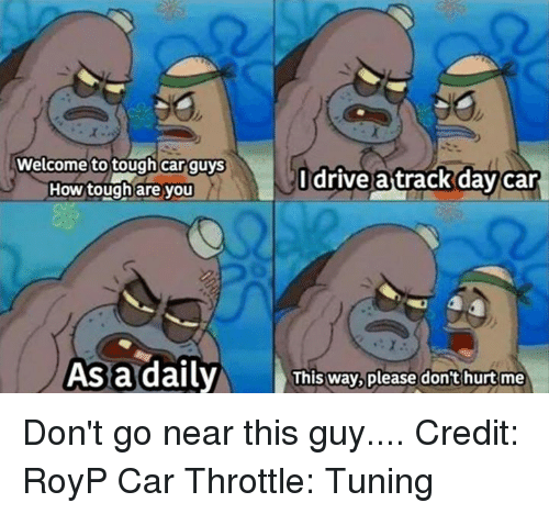 Car Guy: Welcome to tough car guys  I drive attrack day Car  How tough are you  As a daily  This way, please don't hurt me Don't go near this guy.... Credit: RoyP Car Throttle: Tuning